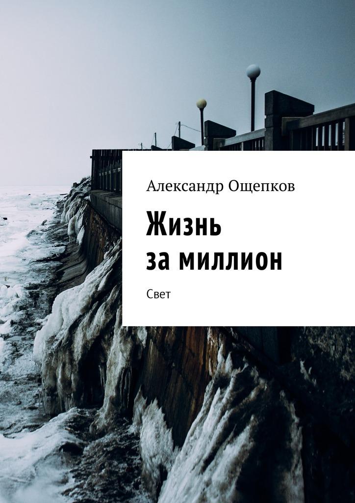 Александр Ощепков Жизнь замиллион. Свет