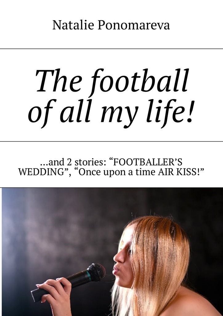 Фото - Natalie Ponomareva The football of all my life! …and 2 stories: «Footballer's wedding», «Once upon a time air kiss!» the singing