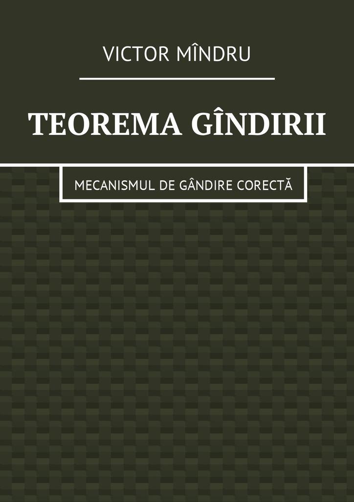 Victor Vitalie Mîndru Teorema gîndirii. Mecanismul de gândire corectă цена 2017