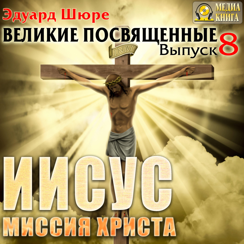 Эдуард Шюре Иисус. Миссия Христа. Выпуск 8 шюре эдуард пророки возрождения