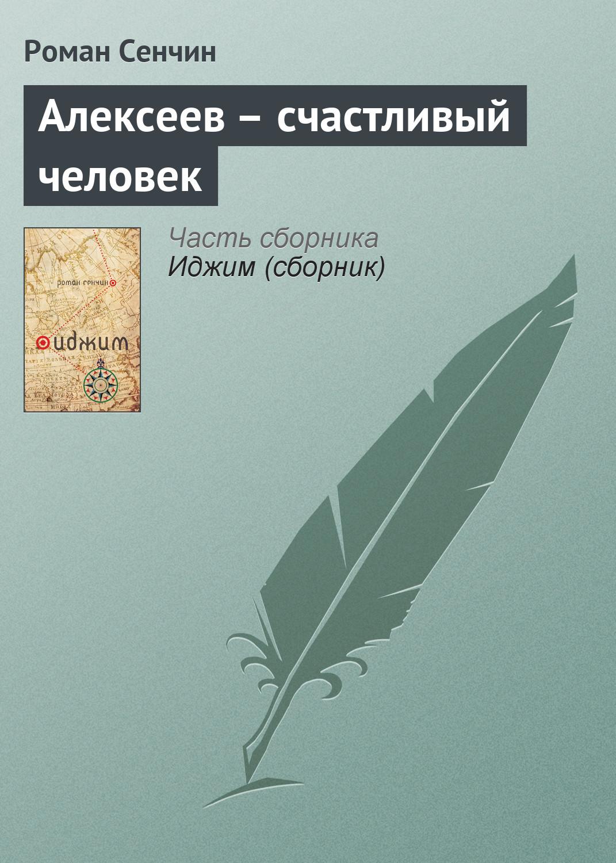 Роман Сенчин Алексеев – счастливый человек илья павлович нюхляков раздумья одной весны