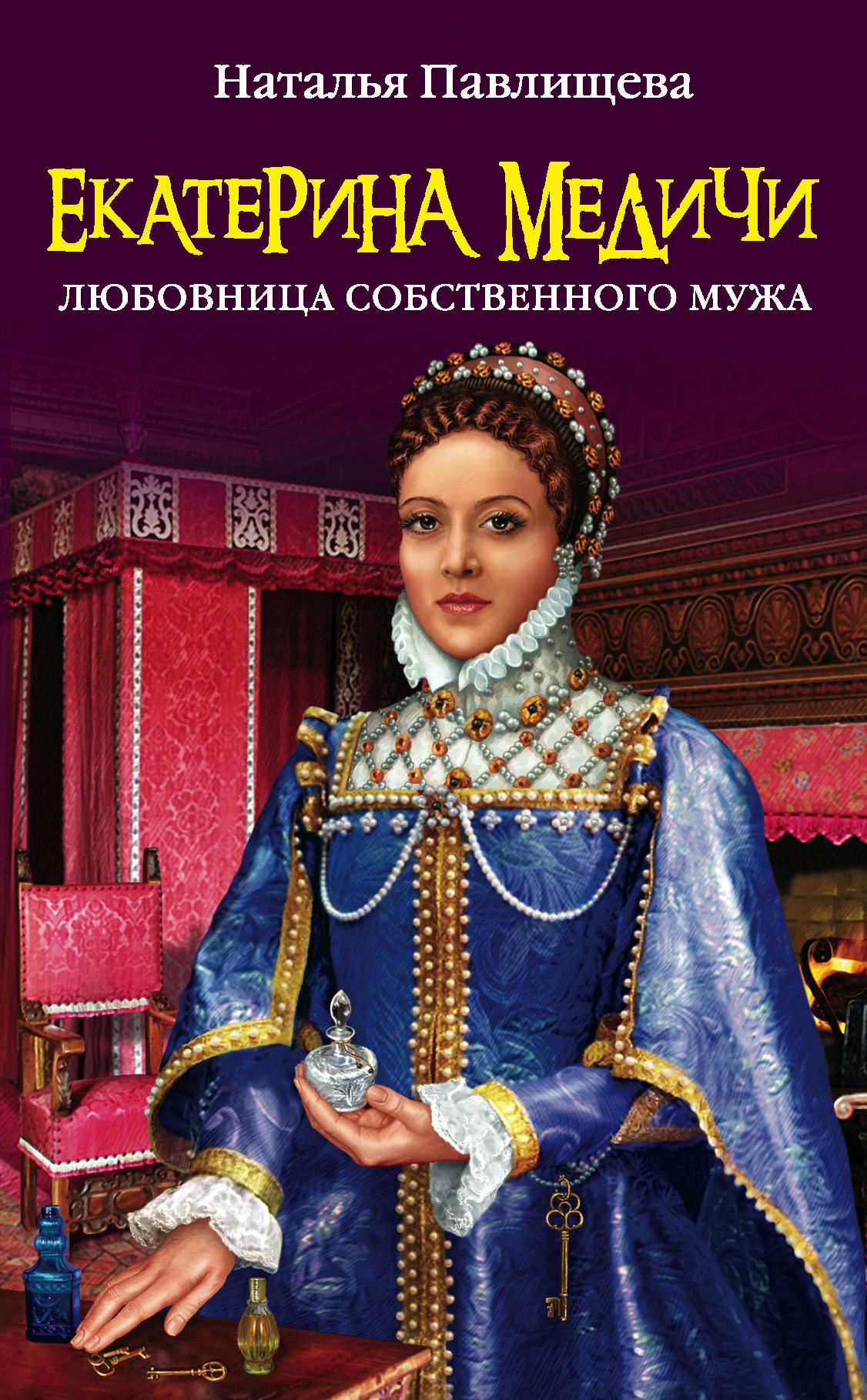 Екатерина Медичи. Любовница собственного мужа ( Наталья Павлищева  )