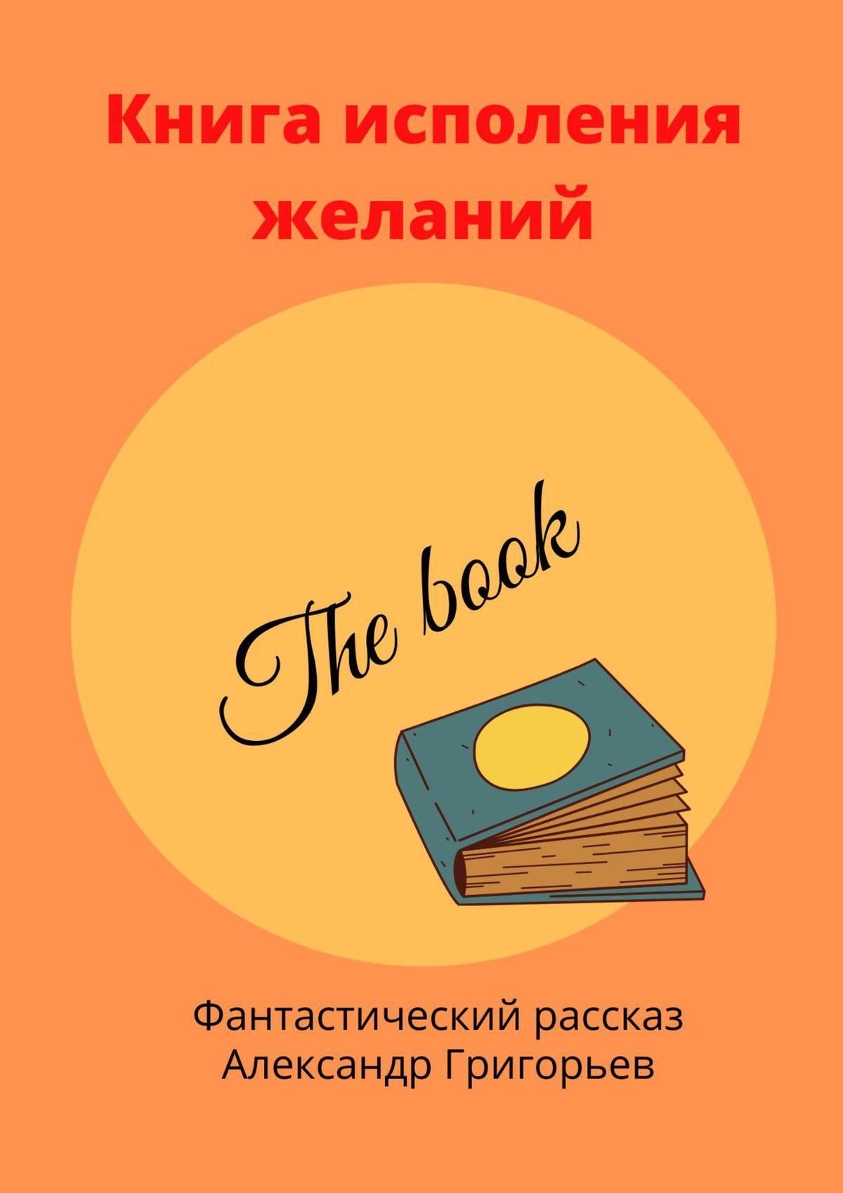 Александр Владимирович Григорьев Книга исполнения желаний