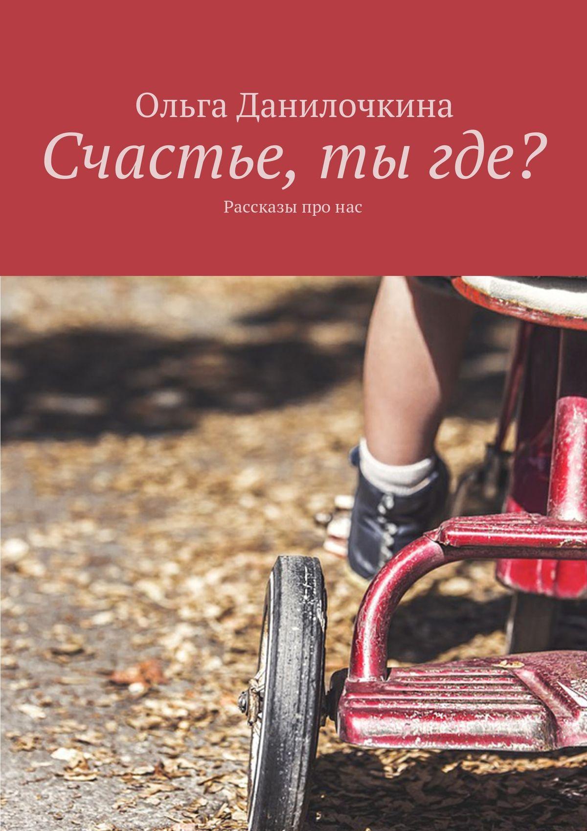 Ольга Данилочкина Счастье, тыгде? Рассказы про людей александр шохов счастье есть