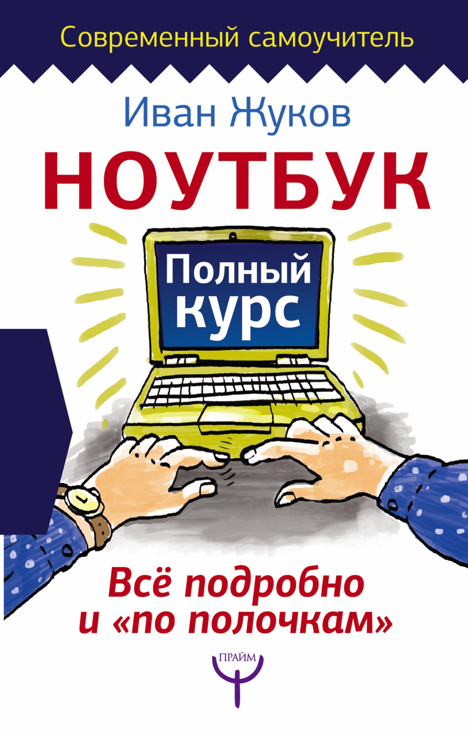Иван Жуков Ноутбук. Полный курс. Все подробно и «по полочкам» иван жуков самый полезный самоучитель работы на компьютере