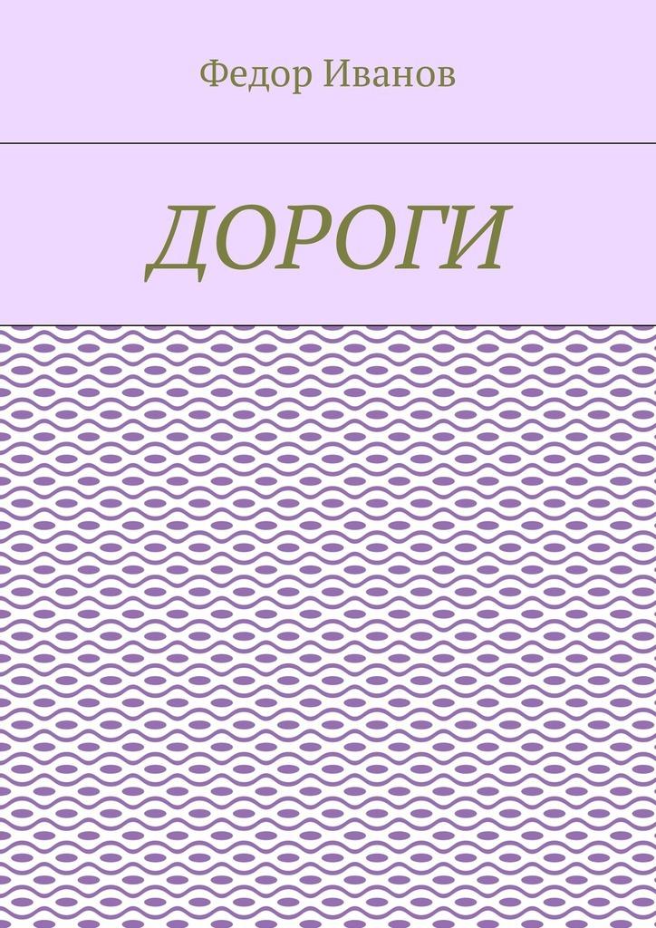 Федор Иванов Дороги книга для чтения детям от года до семи лет