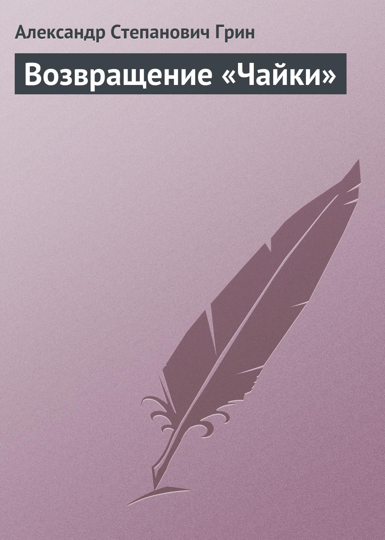 Александр Грин Возвращение «Чайки» александр грин возвращение чайки