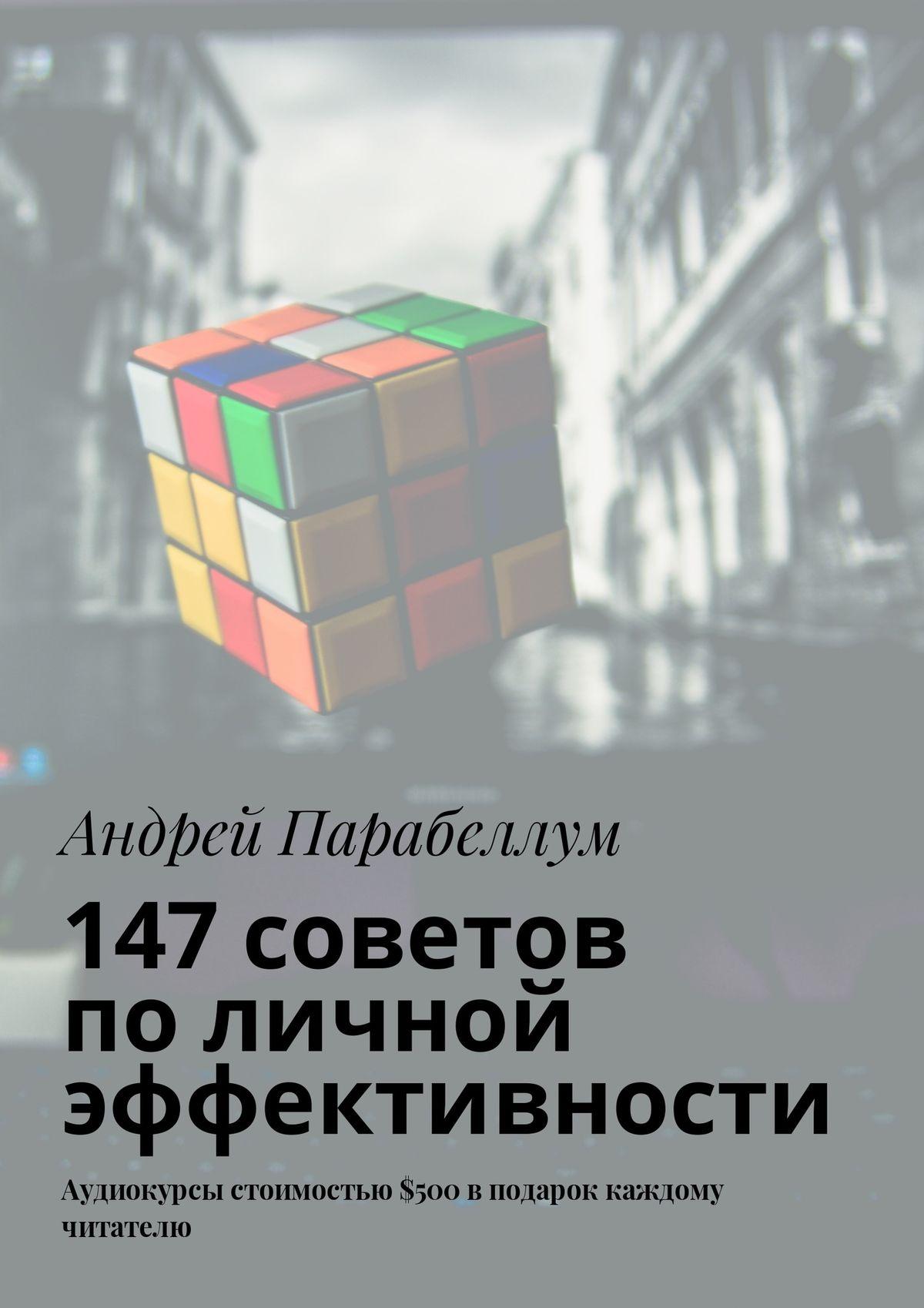 Андрей Парабеллум 147советов поличной эффективности. Аудиокурсы стоимостью$500 вподарок каждому читателю