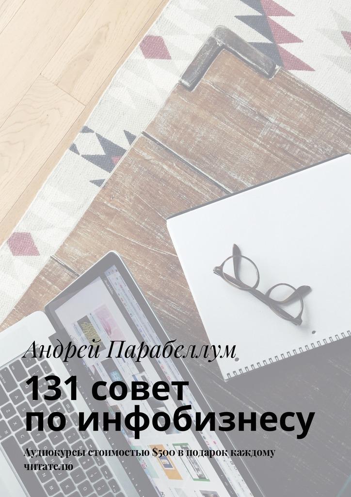 Андрей Парабеллум 131совет поинфобизнесу. Аудиокурсы стоимостью$500 вподарок каждому читателю