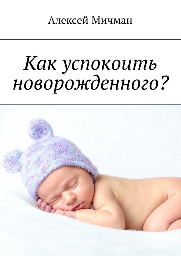 Алексей Мичман Как успокоить новорожденного? елена ульева что делать если ребенок плачет 200 эффективных советов