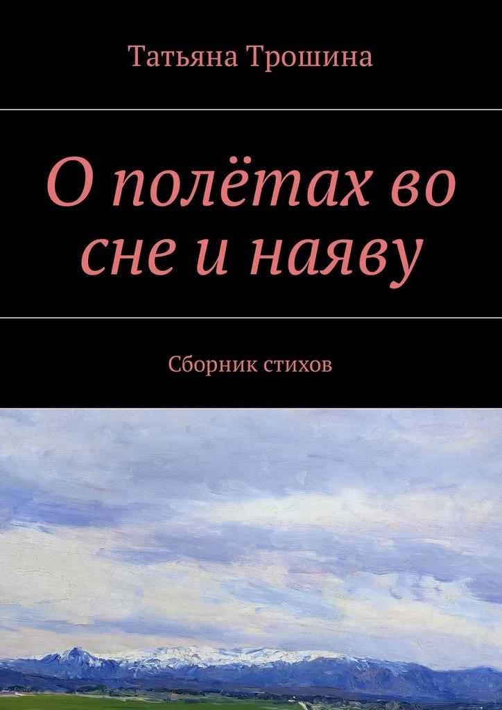 Татьяна Ивановна Трошина О полётах во сне и наяву. Сборник стихов
