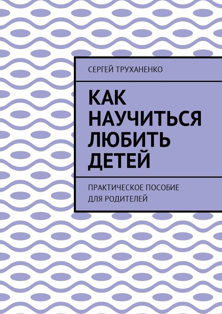 Сергей Александрович Труханенко Как научиться любить детей. Практическое пособие дляродителей