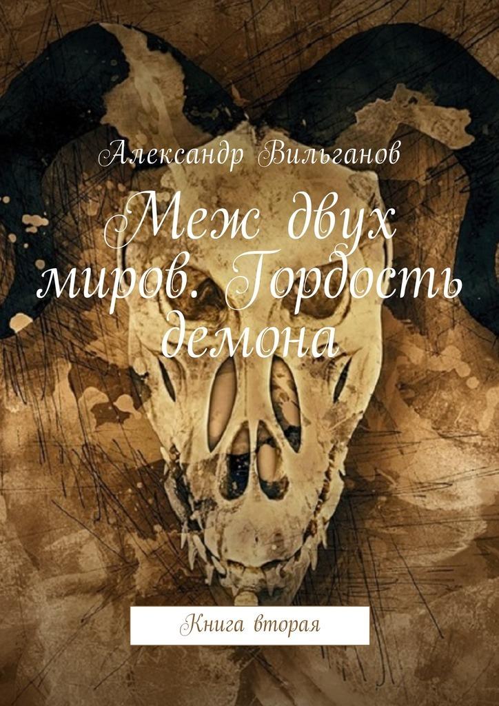 Александр Вильганов Меж двух миров. Гордость демона. Книга вторая цена