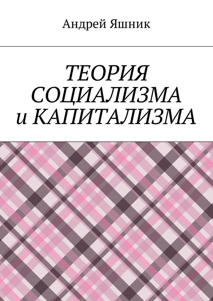 Андрей Николаевич Яшник Теория социализма и капитализма андрей януарьевич вышинский сталин и враги народа