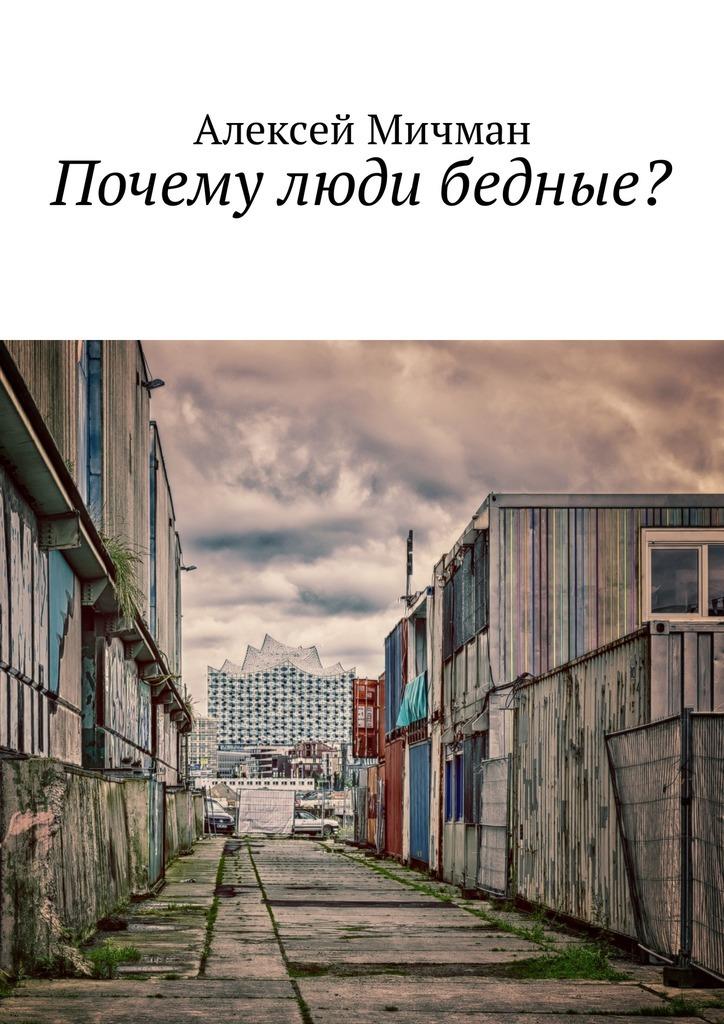 Алексей Мичман Почему люди бедные? аджемоглу дарон робинсон джеймс почему одни страны богатые а другие бедные
