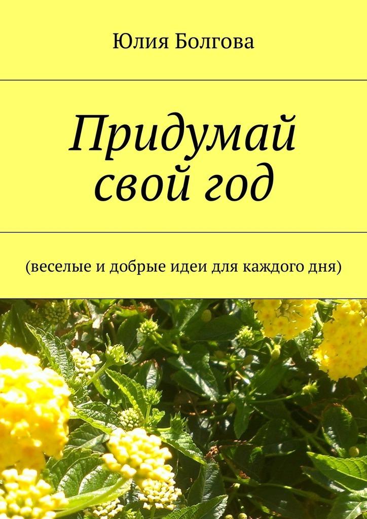 Юлия Болгова Придумай свой год. Веселые идобрые идеи для каждогодня