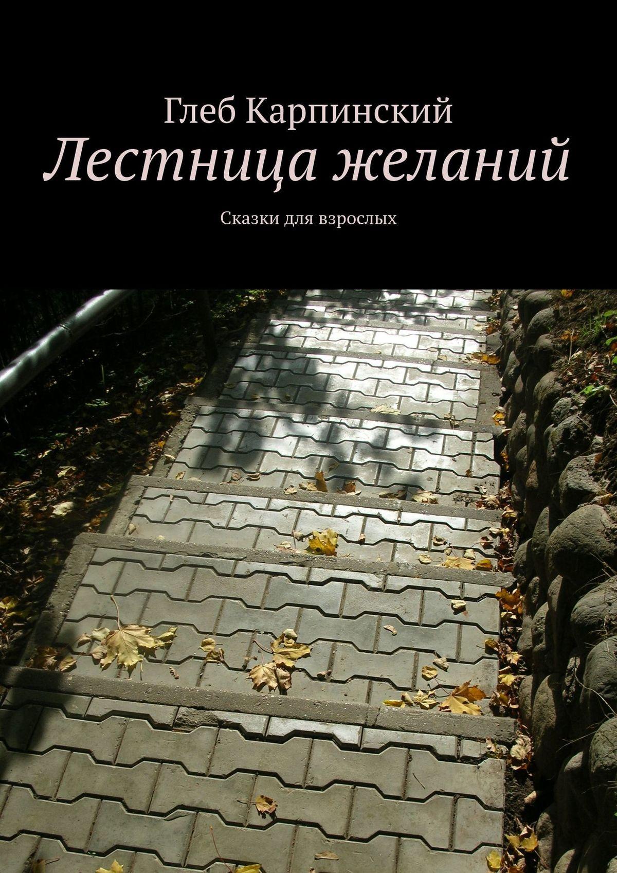 Глеб Карпинский Лестница желаний. Сказки для взрослых цена и фото