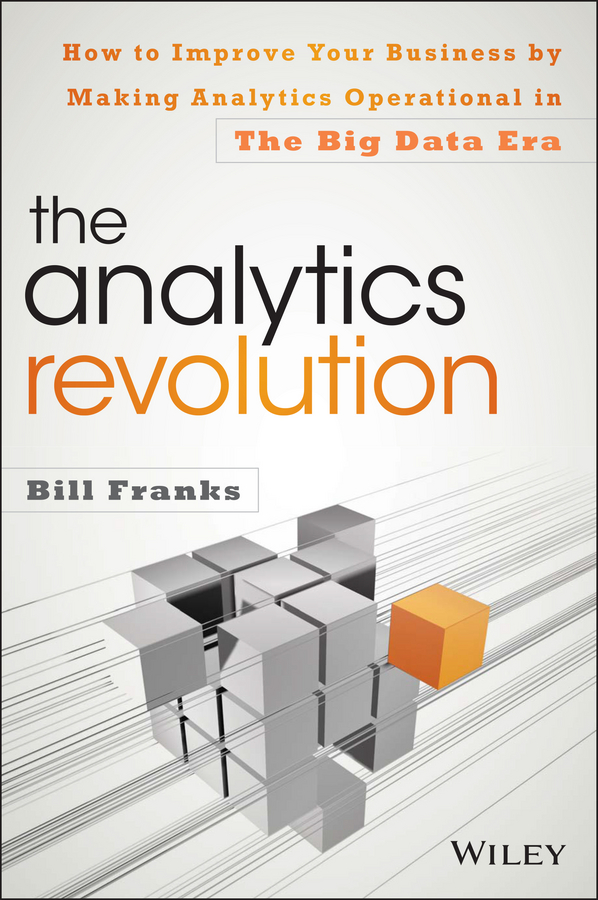 Bill Franks The Analytics Revolution. How to Improve Your Business By Making Analytics Operational In The Big Data Era laura madsen b data driven healthcare how analytics and bi are transforming the industry