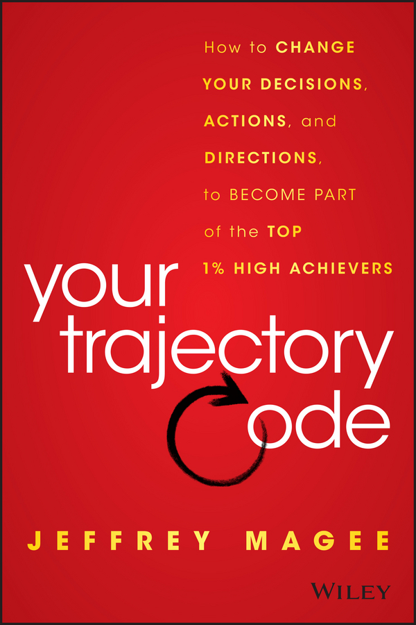 Jeffrey Magee Your Trajectory Code. How to Change Your Decisions, Actions, and Directions, to Become Part of the Top 1% High Achievers jeffrey magee your trajectory code how to change your decisions actions and directions to become part of the top 1% high achievers isbn 9781119043331