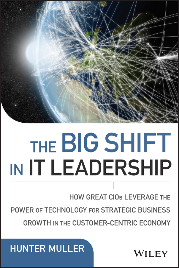 Hunter Muller The Big Shift in IT Leadership. How Great CIOs Leverage the Power of Technology for Strategic Business Growth in the Customer-Centric Economy transformational leadership and eemployees behaviour