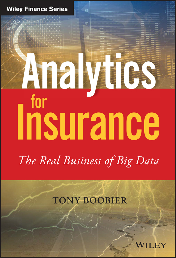 Tony Boobier Analytics for Insurance. The Real Business of Big Data bill schmarzo big data mba driving business strategies with data science