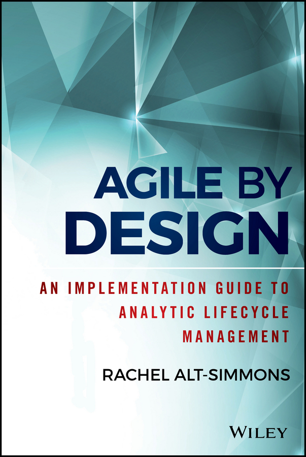 Rachel Alt-Simmons Agile by Design. An Implementation Guide to Analytic Lifecycle Management mario moreira e adapting configuration management for agile teams balancing sustainability and speed