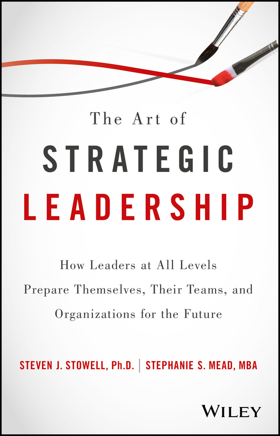 Фото - Steven Stowell J. The Art of Strategic Leadership. How Leaders at All Levels Prepare Themselves, Their Teams, and Organizations for the Future mike figliuolo one piece of paper the simple approach to powerful personal leadership