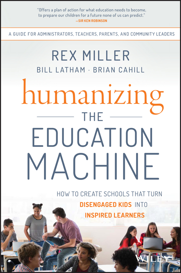 Rex Miller Humanizing the Education Machine. How to Create Schools That Turn Disengaged Kids Into Inspired Learners