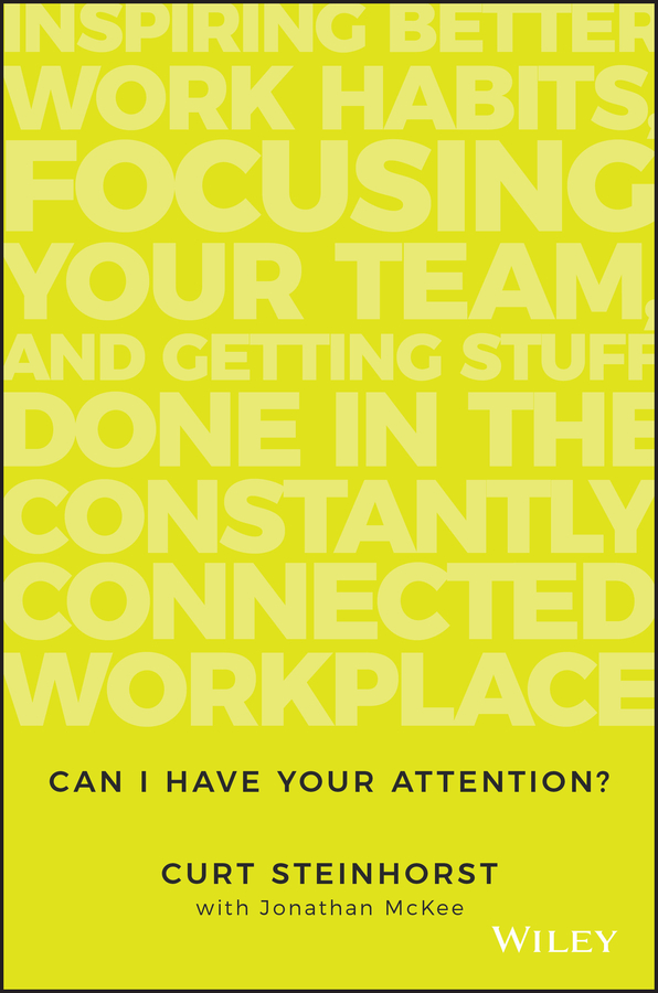 Jonathan McKee Can I Have Your Attention?. Inspiring Better Work Habits, Focusing Your Team, and Getting Stuff Done in the Constantly Connected Workplace jacob morgan the future of work attract new talent build better leaders and create a competitive organization