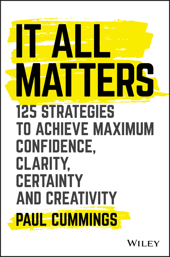 Paul Cummings It All Matters. 125 Strategies to Achieve Maximum Confidence, Clarity, Certainty, and Creativity michael burchell no excuses how you can turn any workplace into a great one