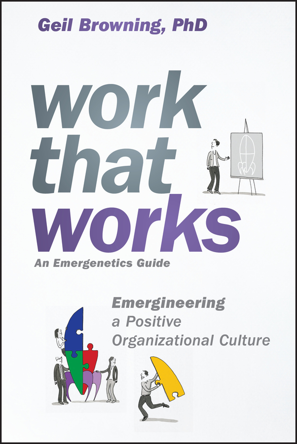 Geil Browning Work That Works. Emergineering a Positive Organizational Culture boris collardi f j private banking building a culture of excellence isbn 9780470826980