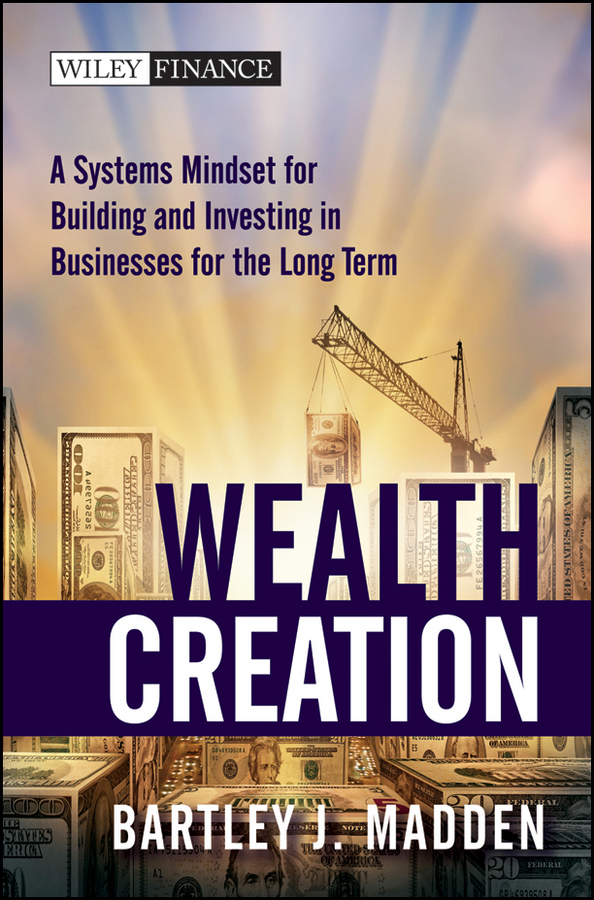 Bartley Madden J. Wealth Creation. A Systems Mindset for Building and Investing in Businesses for the Long Term rick capozzi the growth mindset leadership makes a difference in wealth management
