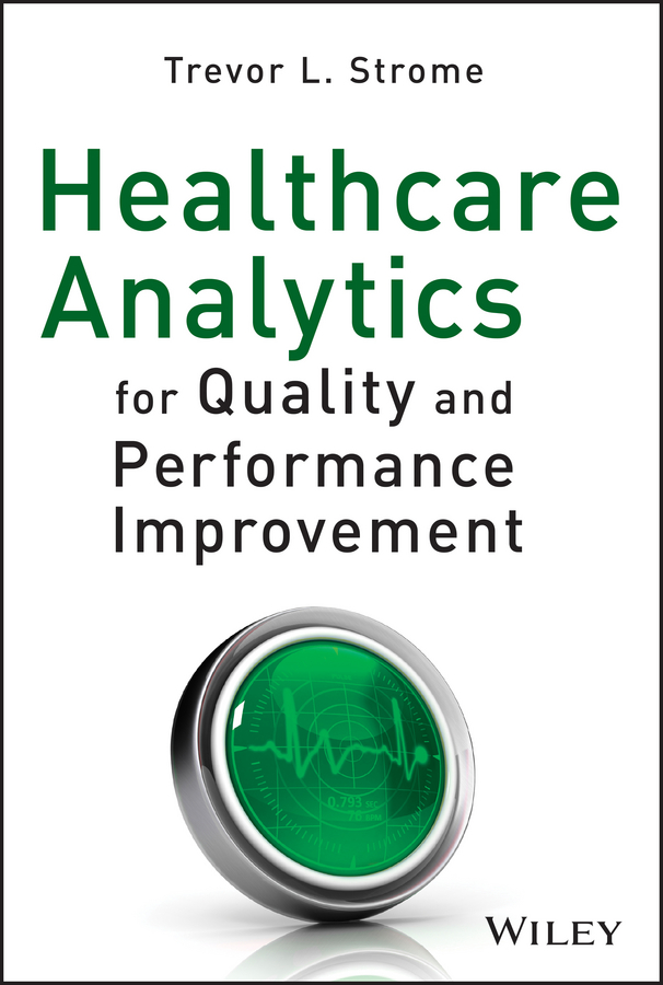 Trevor Strome L. Healthcare Analytics for Quality and Performance Improvement bendaly leslie improving healthcare team performance the 7 requirements for excellence in patient care