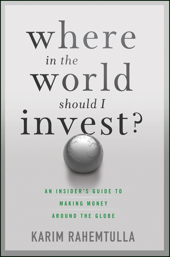 Bill Bonner Where In the World Should I Invest. An Insider's Guide to Making Money Around the Globe robert stein the bull inside the bear finding new investment opportunities in today s fast changing financial markets