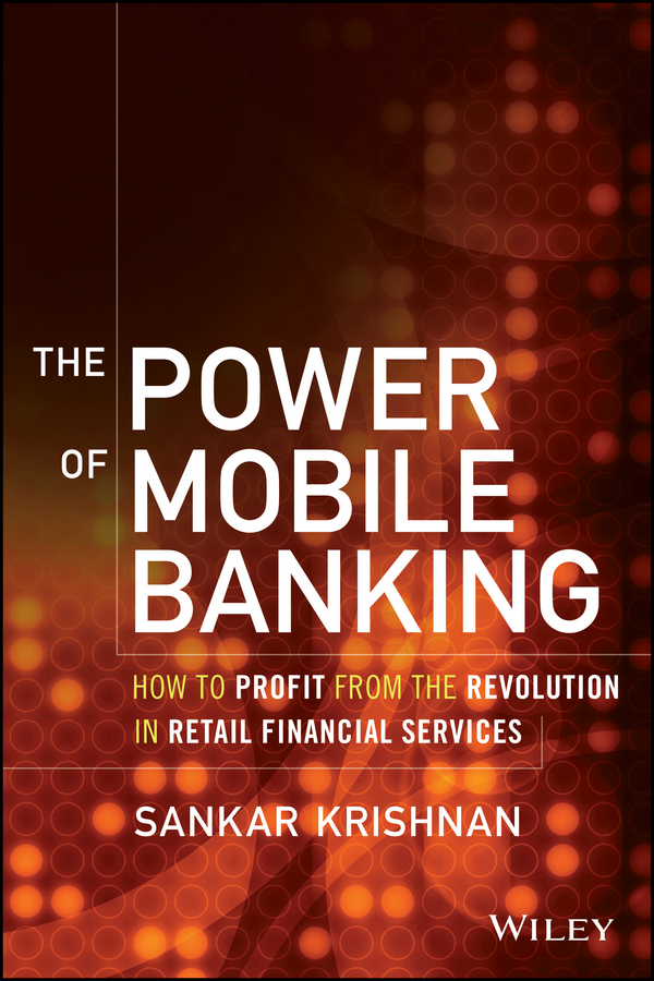 Sankar Krishnan The Power of Mobile Banking. How to Profit from the Revolution in Retail Financial Services mobile banking adoption in kenya