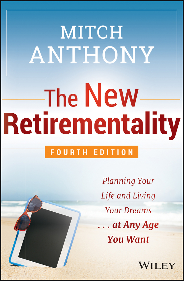 Mitch Anthony The New Retirementality. Planning Your Life and Living Your Dreams...at Any Age You Want richard andrews don t buy your retirement home without me avoid the traps and get the best deal when buying a home in a retirement community isbn 9780730377719