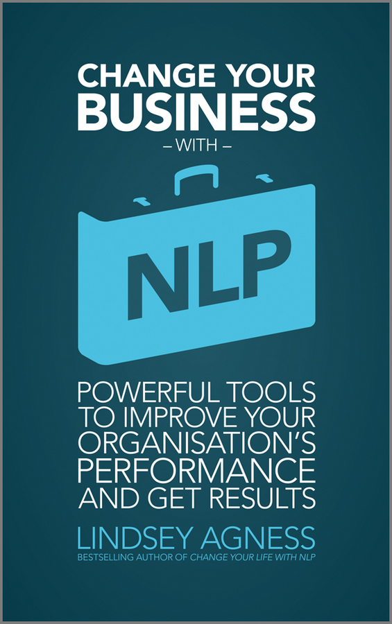 Lindsey Agness Change Your Business with NLP. Powerful tools to improve your organisation's performance and get results