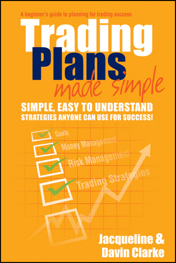 Jacqueline Clarke Trading Plans Made Simple. A Beginner's Guide to Planning for Trading Success