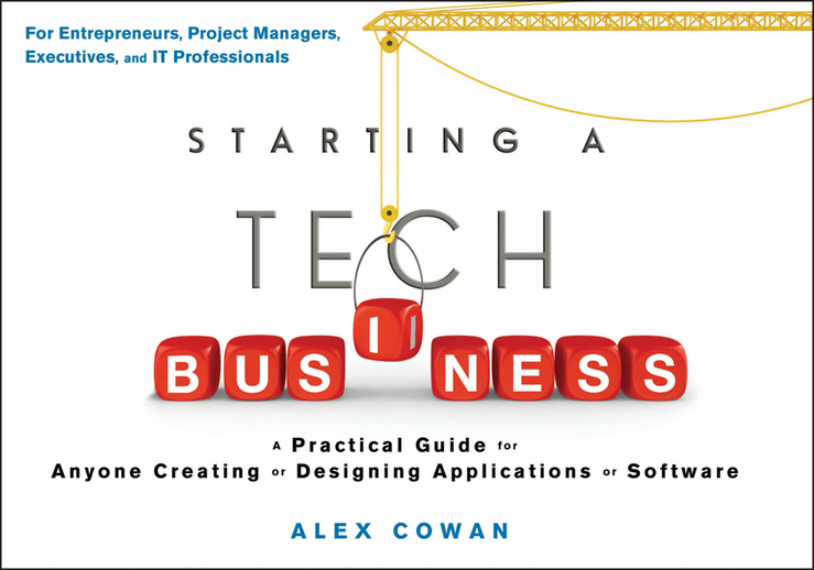 Alex Cowan Starting a Tech Business. A Practical Guide for Anyone Creating or Designing Applications or Software starting a business in britain