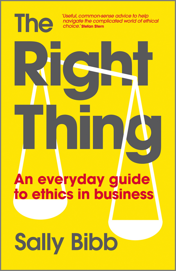 Sally Bibb The Right Thing. An Everyday Guide to Ethics in Business giles steve the business ethics twin track combining controls and culture to minimise reputational risk