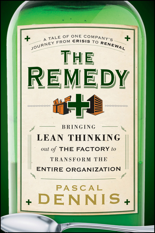 Pascal Dennis The Remedy. Bringing Lean Thinking Out of the Factory to Transform the Entire Organization lean in
