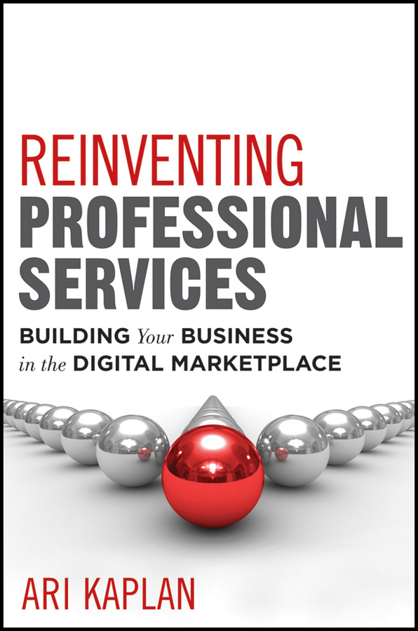 Ari Kaplan Reinventing Professional Services. Building Your Business in the Digital Marketplace