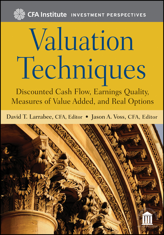Jason Voss A. Valuation Techniques. Discounted Cash Flow, Earnings Quality, Measures of Value Added, and Real Options james montier value investing tools and techniques for intelligent investment