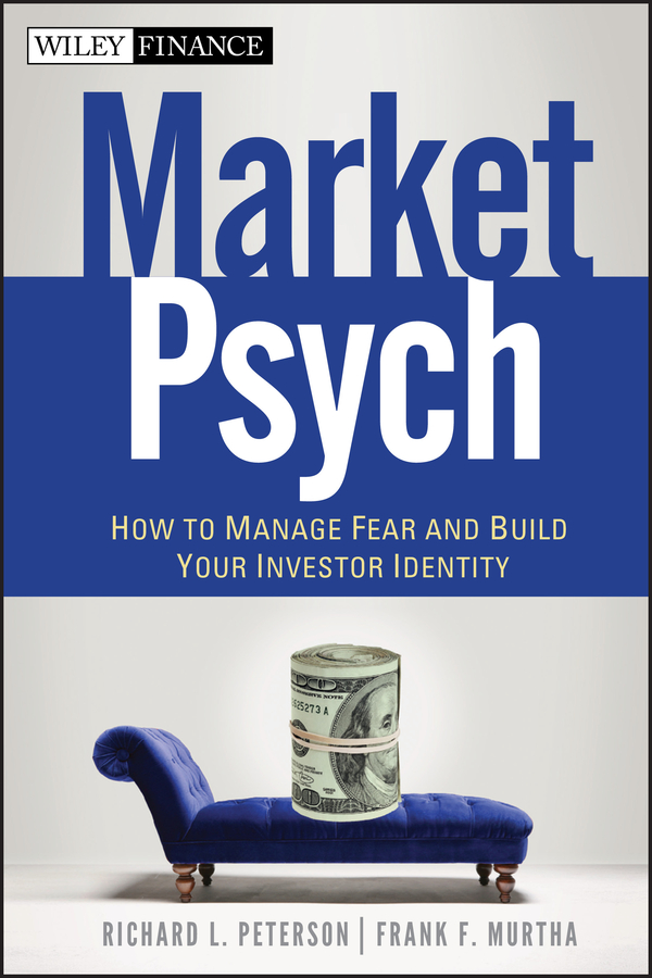 Richard Peterson L. MarketPsych. How to Manage Fear and Build Your Investor Identity rahul saraogi investing in india a value investor s guide to the biggest untapped opportunity in the world