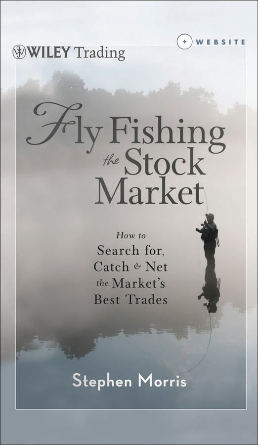 Stephen Morris Fly Fishing the Stock Market. How to Search for, Catch, and Net the Market's Best Trades stock market timing new approach