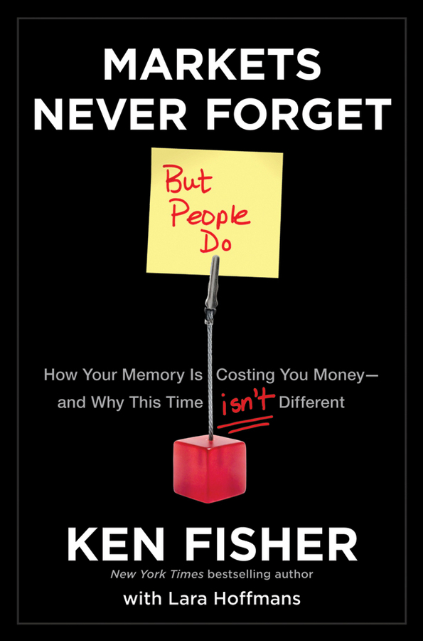 Kenneth Fisher L. Markets Never Forget (But People Do). How Your Memory Is Costing You Money--and Why This Time Isn't Different ph d mark holbrook bulletproof why cops and john wayne never cry