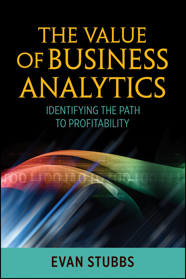 Evan Stubbs The Value of Business Analytics. Identifying the Path to Profitability jean paul isson win with advanced business analytics creating business value from your data