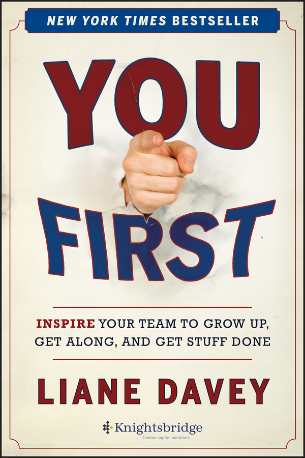 Liane Davey You First. Inspire Your Team to Grow Up, Get Along, and Get Stuff Done liane davey you first inspire your team to grow up get along and get stuff done