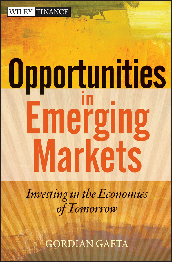 Gordian Gaeta Opportunities in Emerging Markets. Investing in the Economies of Tomorrow retail entry strategies for emerging markets