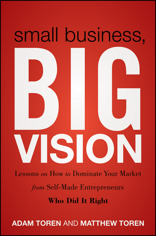 Adam Toren Small Business, Big Vision. Lessons on How to Dominate Your Market from Self-Made Entrepreneurs Who Did it Right steven strauss d the small business bible everything you need to know to succeed in your small business